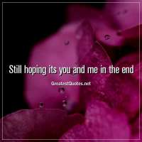 Still hoping its you and me in the end.