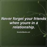 Never forget your friends when youre in a relationship.