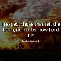 I respect those that tell the truth, no matter how hard it is
