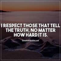 I respect those that tell the truth, no matter how hard it is.