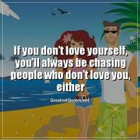 If you don't love yourself, you'll always be chasing people who don't love you, either.