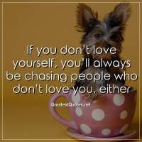 If you don't love yourself, you'll always be chasing people who don't love you, either