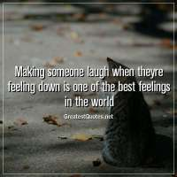 Making someone laugh when theyre feeling down is one of the best feelings in the world.