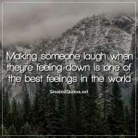 Making someone laugh when theyre feeling down is one of the best feelings in the world