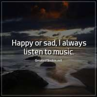 Happy or sad, I always listen to music.
