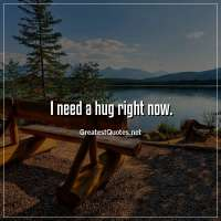 I need a hug right now.