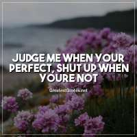 Judge me when your perfect, shut up when youre not.