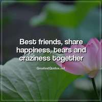 Best friends, share happiness, tears and craziness together.