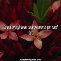 Its not enough to be compassionate, you must act.
