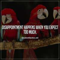 Disappointment happens when you expect too much.