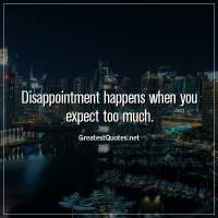 Disappointment happens when you expect too much