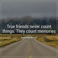 True friends never count things. They count memories.