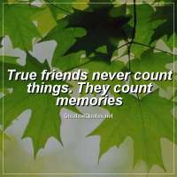 True friends never count things. They count memories