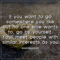 If you want to go somewhere you like but no one else wants to, go by yourself. Youll meet people with similar interests as you