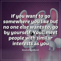 If you want to go somewhere you like but no one else wants to, go by yourself. Youll meet people with similar interests as you.