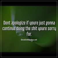 Dont apologize if youre just gonna continue doing the shit youre sorry for