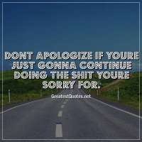 Dont apologize if youre just gonna continue doing the shit youre sorry for.
