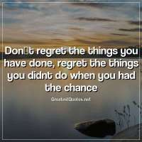 Don't regret the things you have done, regret the things you didnt do when you had the chance