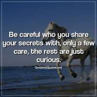 Be careful who you share your secrets with, only a few care, the rest are just curious.