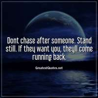 Dont chase after someone. Stand still. If they want you, theyll come running back