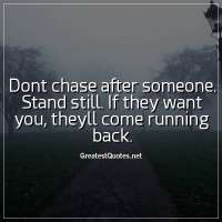 Dont chase after someone. Stand still. If they want you, theyll come running back.