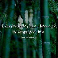 Every new day is a chance to change your life.