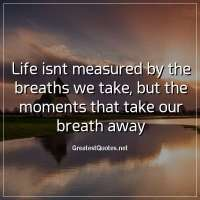 Life isnt measured by the breaths we take, but the moments that take our breath away.