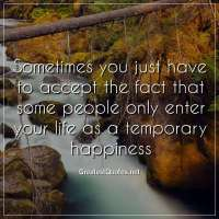 Sometimes you just have to accept the fact that some people only enter your life as a temporary happiness.