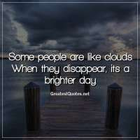 Some people are like clouds. When they disappear, its a brighter day