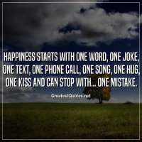 Happiness starts with one word, one joke, one text, one phone call, one song, one hug, one kiss and can stop with... one mistake