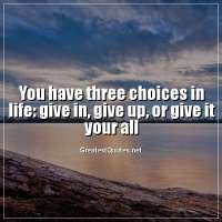 You have three choices in life: give in, give up, or give it your all.