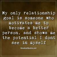 My only relationship goal is someone who motivates me to become a better person, and shows me the potential I dont see in myself