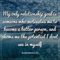 My only relationship goal is someone who motivates me to become a better person, and shows me the potential I dont see in myself.