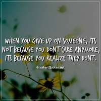 When you give up on someone, its not because you dont care anymore, its because you realize they dont.