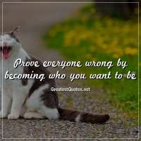 Prove everyone wrong by becoming who you want to be