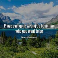 Prove everyone wrong by becoming who you want to be.