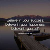 Believe in your success, believe in your happiness, believe in yourself
