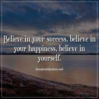 Believe in your success, believe in your happiness, believe in yourself.