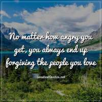 No matter how angry you get, you always end up forgiving the people you love