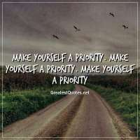 Make yourself a priority. Make yourself a priority. Make yourself a priority.