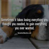 Sometimes it takes losing everything you thought you needed, to gain everything you ever wanted