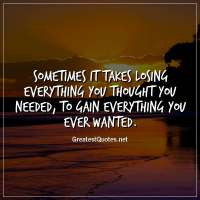 Sometimes it takes losing everything you thought you needed, to gain everything you ever wanted.