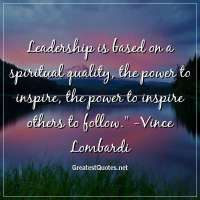 Leadership is based on a spiritual quality, the power to inspire, the power to inspire others to follow. -Vince Lombardi
