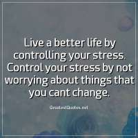 Live a better life by controlling your stress. Control your stress by not worrying about things that you cant change