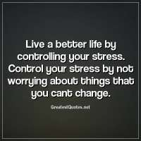 Live a better life by controlling your stress. Control your stress by not worrying about things that you cant change.