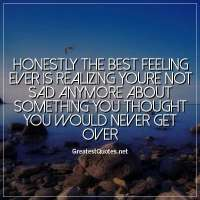 Honestly the best feeling ever is realizing youre not sad anymore about something you thought you would never get over.