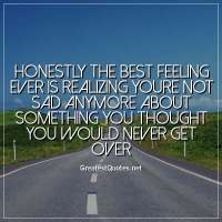 Honestly the best feeling ever is realizing youre not sad anymore about something you thought you would never get over