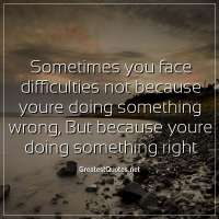 Sometimes you face difficulties not because youre doing something wrong, But because youre doing something right