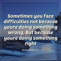 Sometimes you face difficulties not because youre doing something wrong, But because youre doing something right.