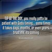 TIP OF THE DAY, you really gotta be patient with Gods timing... some times it takes days, months, or even years, trust me, its coming